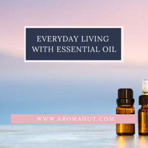 Everyday Living With Essential Oil | Aroma Hut Institute