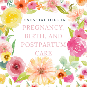 Essential oils in Pregnancy, Birth, and Postpartum E-Course